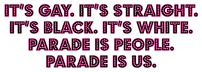 It's Gay. It's Straight. It's Black. It's White. Parade is people. Parade is us.
